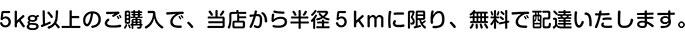 5kg以上のご購入で、当店から半径5km以内に限り無料で配達いたします。